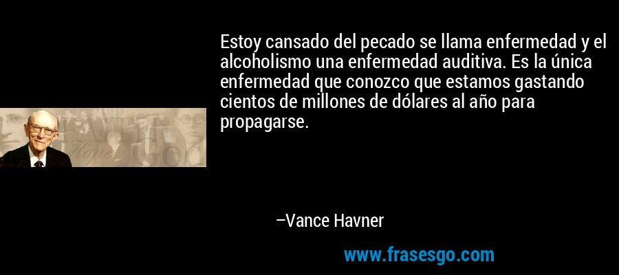 Estoy cansado del pecado se llama enfermedad y el alcoholismo una enfermedad auditiva. Es la única enfermedad que conozco que estamos gastando cientos de millones de dólares al año para propagarse. – Vance Havner