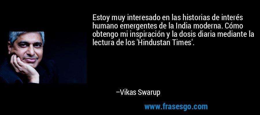 Estoy muy interesado en las historias de interés humano emergentes de la India moderna. Cómo obtengo mi inspiración y la dosis diaria mediante la lectura de los 'Hindustan Times'. – Vikas Swarup