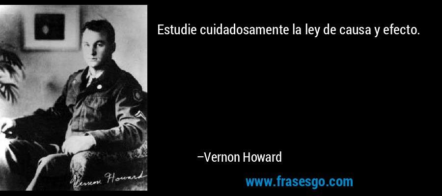Estudie cuidadosamente la ley de causa y efecto. – Vernon Howard