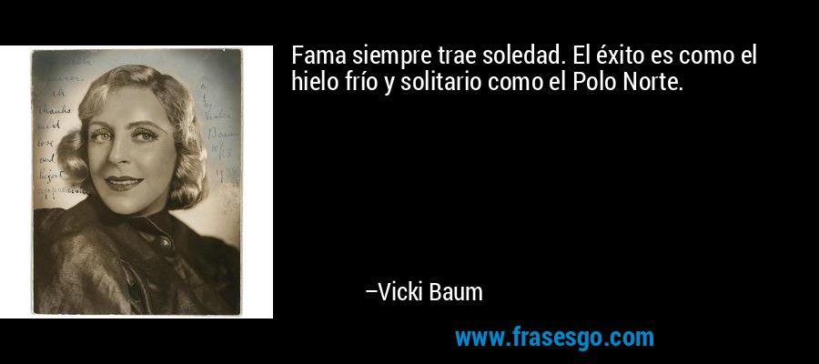 Fama siempre trae soledad. El éxito es como el hielo frío y solitario como el Polo Norte. – Vicki Baum