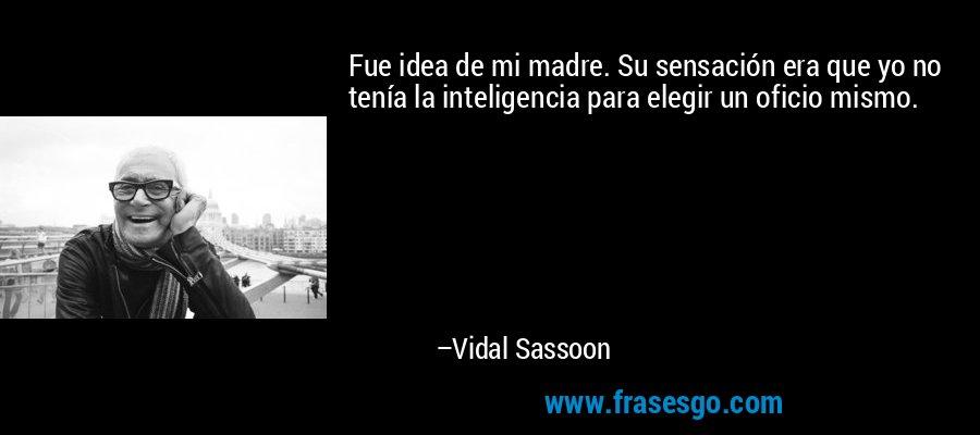 Fue idea de mi madre. Su sensación era que yo no tenía la inteligencia para elegir un oficio mismo. – Vidal Sassoon