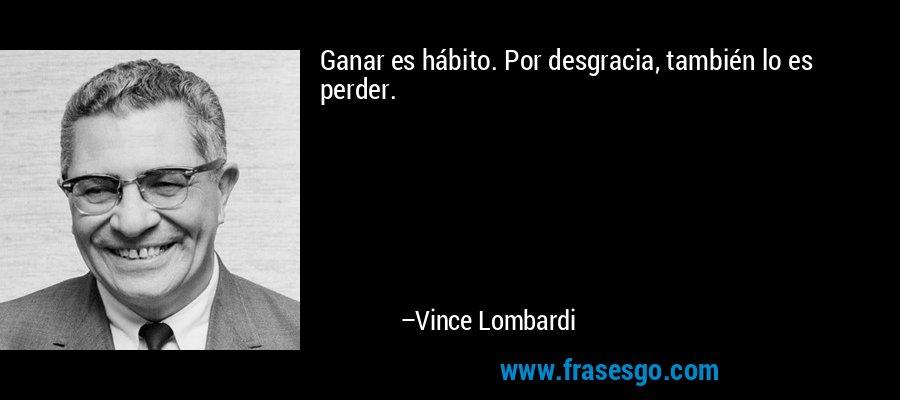 Ganar es hábito. Por desgracia, también lo es perder. – Vince Lombardi