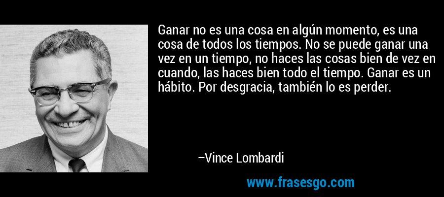 Ganar no es una cosa en algún momento, es una cosa de todos los tiempos. No se puede ganar una vez en un tiempo, no haces las cosas bien de vez en cuando, las haces bien todo el tiempo. Ganar es un hábito. Por desgracia, también lo es perder. – Vince Lombardi