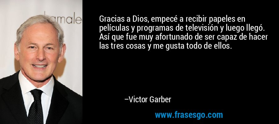 Gracias a Dios, empecé a recibir papeles en películas y programas de televisión y luego llegó. Así que fue muy afortunado de ser capaz de hacer las tres cosas y me gusta todo de ellos. – Victor Garber