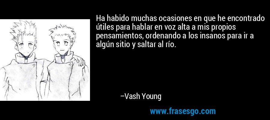 Ha habido muchas ocasiones en que he encontrado útiles para hablar en voz alta a mis propios pensamientos, ordenando a los insanos para ir a algún sitio y saltar al río. – Vash Young
