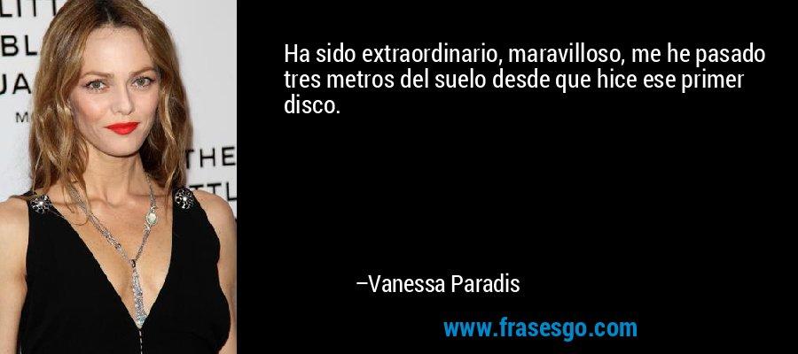 Ha sido extraordinario, maravilloso, me he pasado tres metros del suelo desde que hice ese primer disco. – Vanessa Paradis