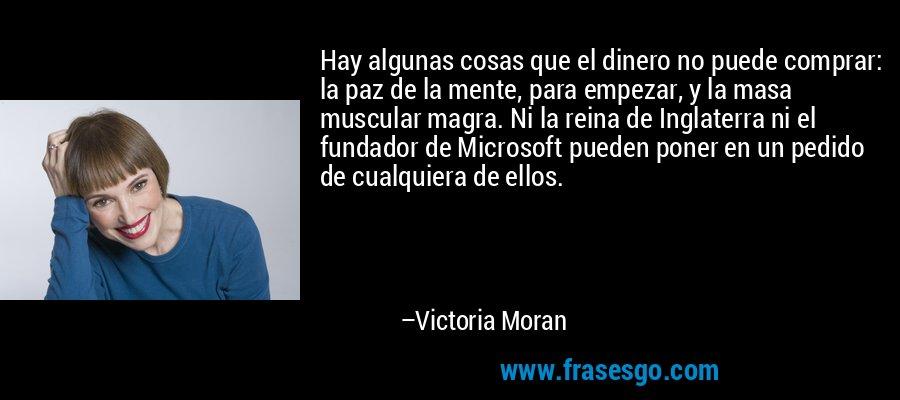 Hay algunas cosas que el dinero no puede comprar: la paz de la mente, para empezar, y la masa muscular magra. Ni la reina de Inglaterra ni el fundador de Microsoft pueden poner en un pedido de cualquiera de ellos. – Victoria Moran