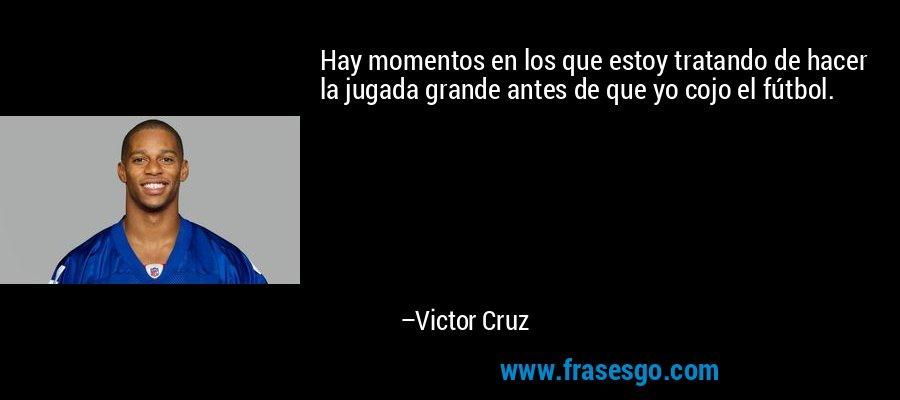 Hay momentos en los que estoy tratando de hacer la jugada grande antes de que yo cojo el fútbol. – Victor Cruz