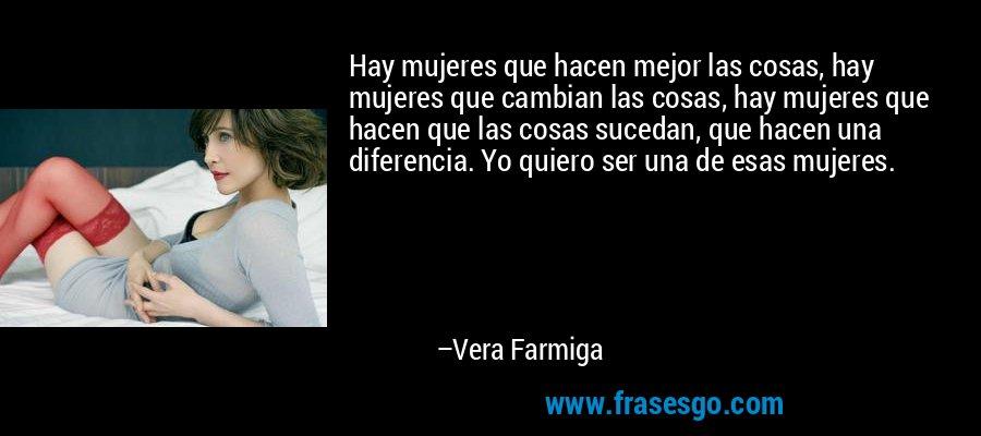 Hay mujeres que hacen mejor las cosas, hay mujeres que cambian las cosas, hay mujeres que hacen que las cosas sucedan, que hacen una diferencia. Yo quiero ser una de esas mujeres. – Vera Farmiga