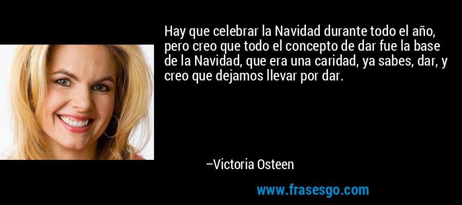 Hay que celebrar la Navidad durante todo el año, pero creo que todo el concepto de dar fue la base de la Navidad, que era una caridad, ya sabes, dar, y creo que dejamos llevar por dar. – Victoria Osteen