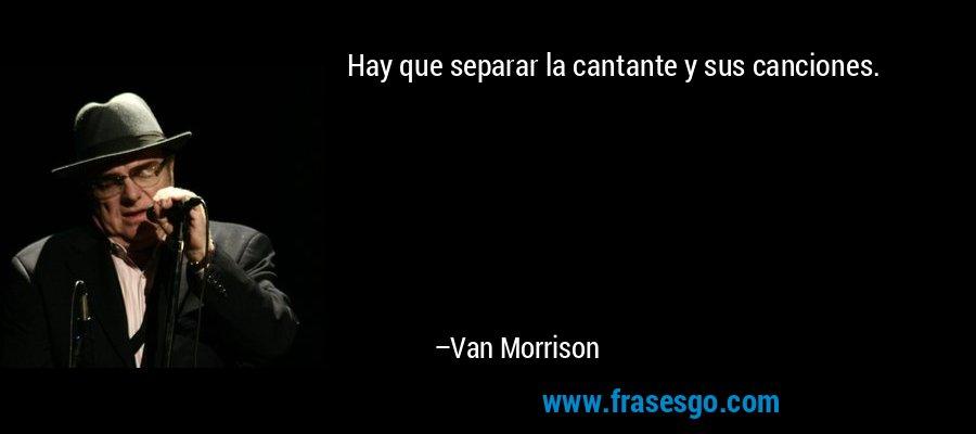 Hay que separar la cantante y sus canciones. – Van Morrison