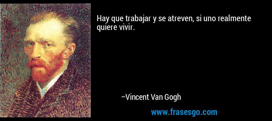 Hay que trabajar y se atreven, si uno realmente quiere vivir. – Vincent Van Gogh