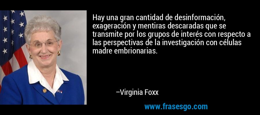 Hay una gran cantidad de desinformación, exageración y mentiras descaradas que se transmite por los grupos de interés con respecto a las perspectivas de la investigación con células madre embrionarias. – Virginia Foxx