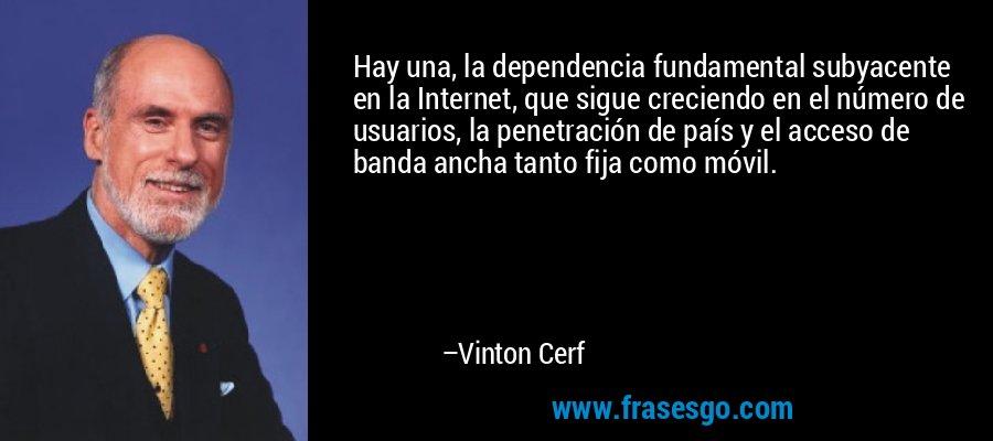 Hay una, la dependencia fundamental subyacente en la Internet, que sigue creciendo en el número de usuarios, la penetración de país y el acceso de banda ancha tanto fija como móvil. – Vinton Cerf