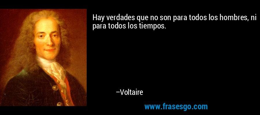 Hay verdades que no son para todos los hombres, ni para todos los tiempos. – Voltaire