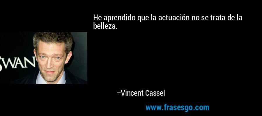 He aprendido que la actuación no se trata de la belleza. – Vincent Cassel