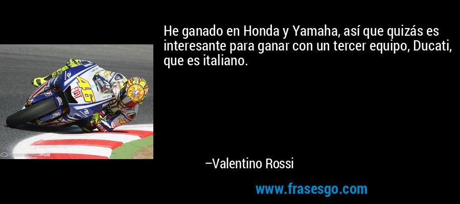 He ganado en Honda y Yamaha, así que quizás es interesante para ganar con un tercer equipo, Ducati, que es italiano. – Valentino Rossi