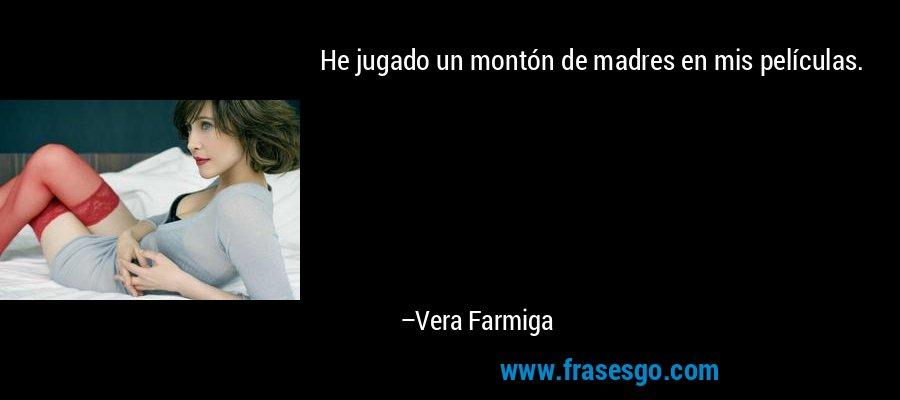 He jugado un montón de madres en mis películas. – Vera Farmiga