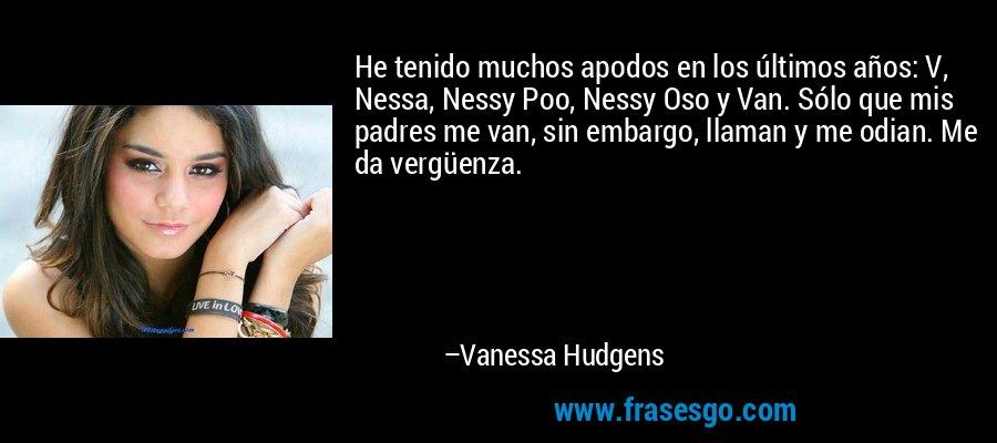 He tenido muchos apodos en los últimos años: V, Nessa, Nessy Poo, Nessy Oso y Van. Sólo que mis padres me van, sin embargo, llaman y me odian. Me da vergüenza. – Vanessa Hudgens