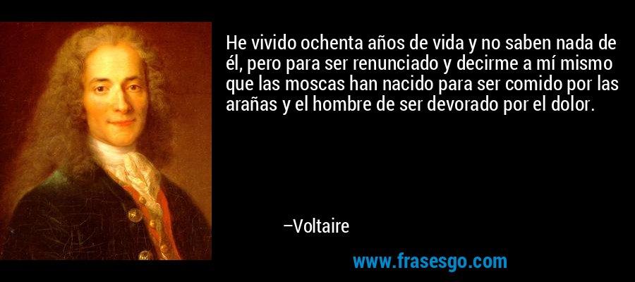 He vivido ochenta años de vida y no saben nada de él, pero para ser renunciado y decirme a mí mismo que las moscas han nacido para ser comido por las arañas y el hombre de ser devorado por el dolor. – Voltaire