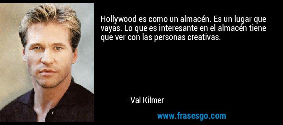 Hollywood es como un almacén. Es un lugar que vayas. Lo que es interesante en el almacén tiene que ver con las personas creativas. – Val Kilmer