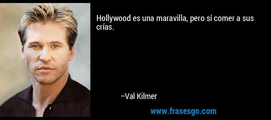 Hollywood es una maravilla, pero sí comer a sus crías. – Val Kilmer