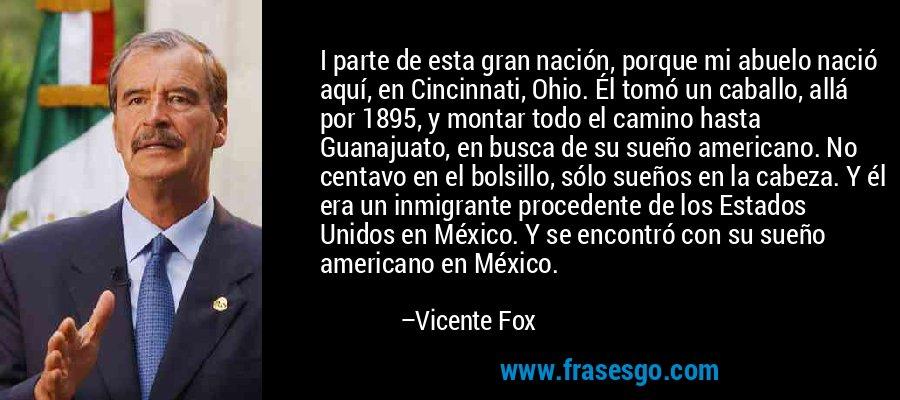 I parte de esta gran nación, porque mi abuelo nació aquí, en Cincinnati, Ohio. Él tomó un caballo, allá por 1895, y montar todo el camino hasta Guanajuato, en busca de su sueño americano. No centavo en el bolsillo, sólo sueños en la cabeza. Y él era un inmigrante procedente de los Estados Unidos en México. Y se encontró con su sueño americano en México. – Vicente Fox