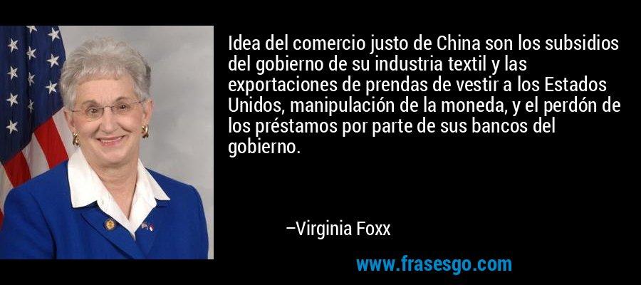 Idea del comercio justo de China son los subsidios del gobierno de su industria textil y las exportaciones de prendas de vestir a los Estados Unidos, manipulación de la moneda, y el perdón de los préstamos por parte de sus bancos del gobierno. – Virginia Foxx