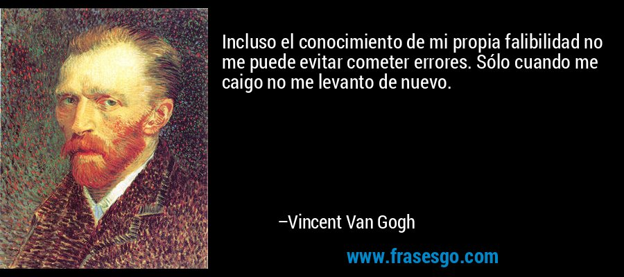 Incluso el conocimiento de mi propia falibilidad no me puede evitar cometer errores. Sólo cuando me caigo no me levanto de nuevo. – Vincent Van Gogh