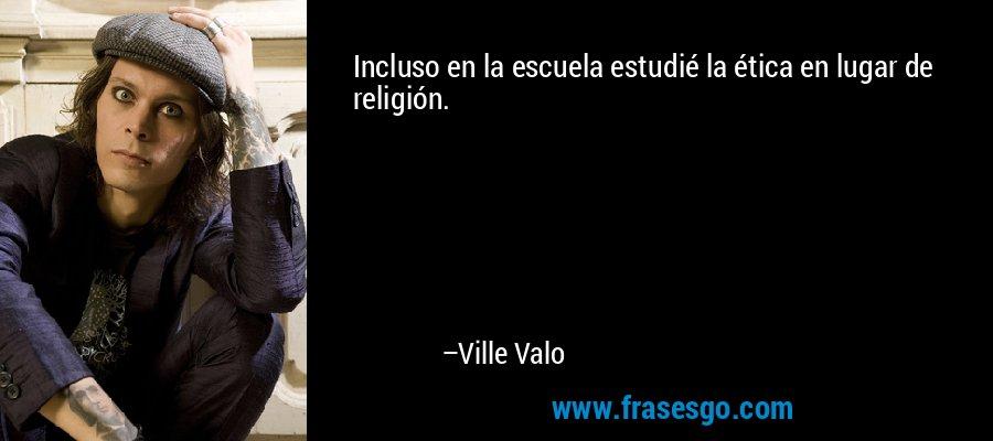 Incluso en la escuela estudié la ética en lugar de religión. – Ville Valo