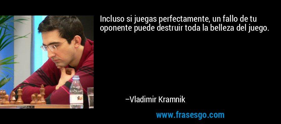 Incluso si juegas perfectamente, un fallo de tu oponente puede destruir toda la belleza del juego. – Vladimir Kramnik