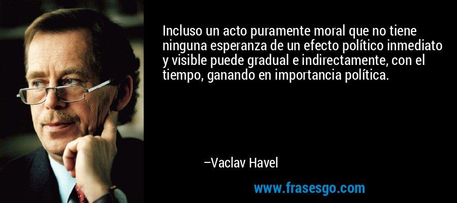 Incluso un acto puramente moral que no tiene ninguna esperanza de un efecto político inmediato y visible puede gradual e indirectamente, con el tiempo, ganando en importancia política. – Vaclav Havel