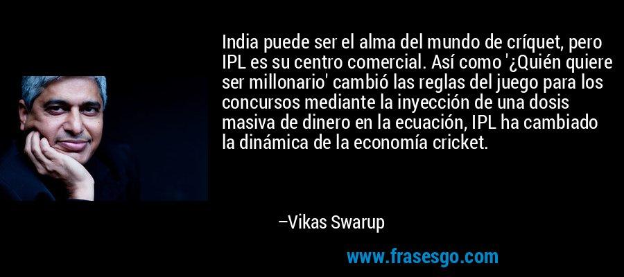India puede ser el alma del mundo de críquet, pero IPL es su centro comercial. Así como '¿Quién quiere ser millonario' cambió las reglas del juego para los concursos mediante la inyección de una dosis masiva de dinero en la ecuación, IPL ha cambiado la dinámica de la economía cricket. – Vikas Swarup