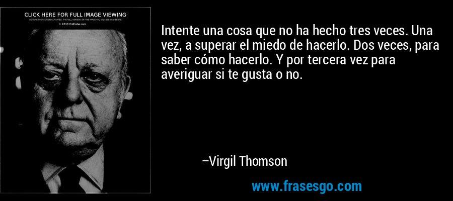 Intente una cosa que no ha hecho tres veces. Una vez, a superar el miedo de hacerlo. Dos veces, para saber cómo hacerlo. Y por tercera vez para averiguar si te gusta o no. – Virgil Thomson