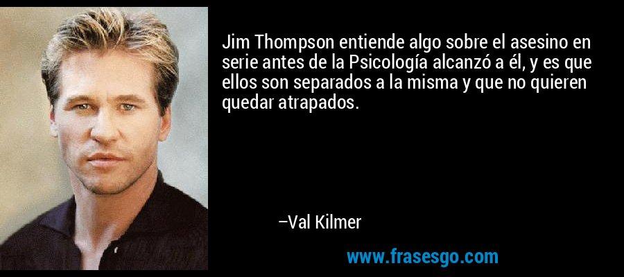 Jim Thompson entiende algo sobre el asesino en serie antes de la Psicología alcanzó a él, y es que ellos son separados a la misma y que no quieren quedar atrapados. – Val Kilmer