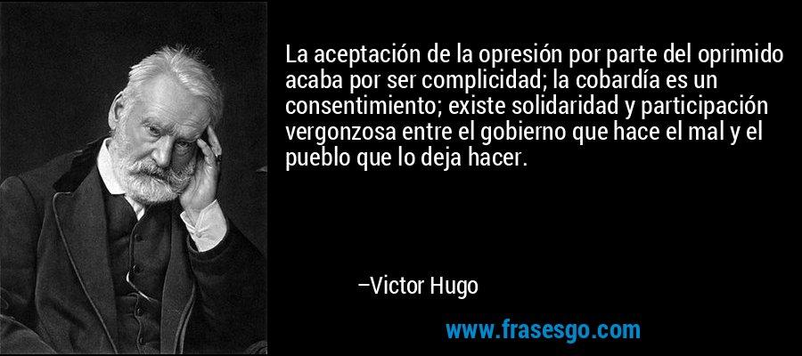 La aceptación de la opresión por parte del oprimido acaba por ser complicidad; la cobardía es un consentimiento; existe solidaridad y participación vergonzosa entre el gobierno que hace el mal y el pueblo que lo deja hacer. – Victor Hugo