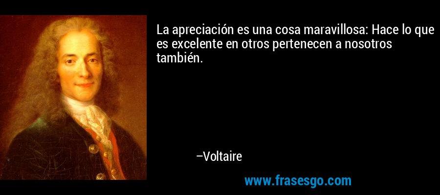 La apreciación es una cosa maravillosa: Hace lo que es excelente en otros pertenecen a nosotros también. – Voltaire