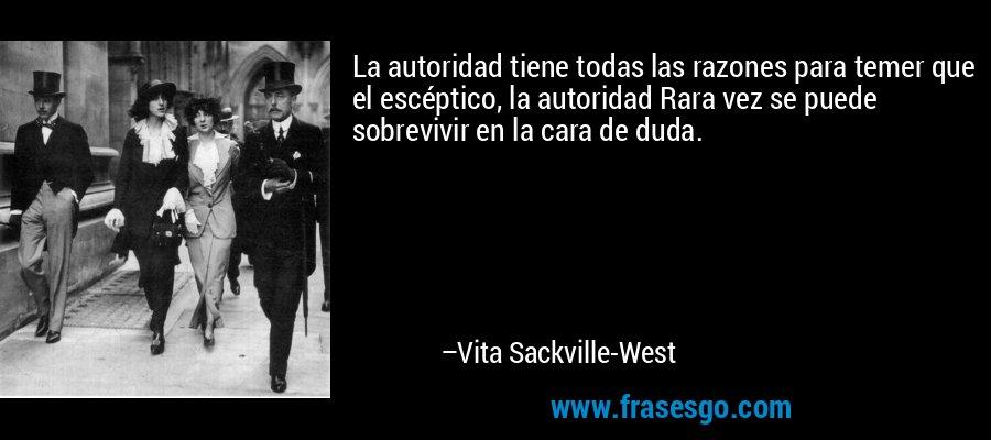 La autoridad tiene todas las razones para temer que el escéptico, la autoridad Rara vez se puede sobrevivir en la cara de duda. – Vita Sackville-West