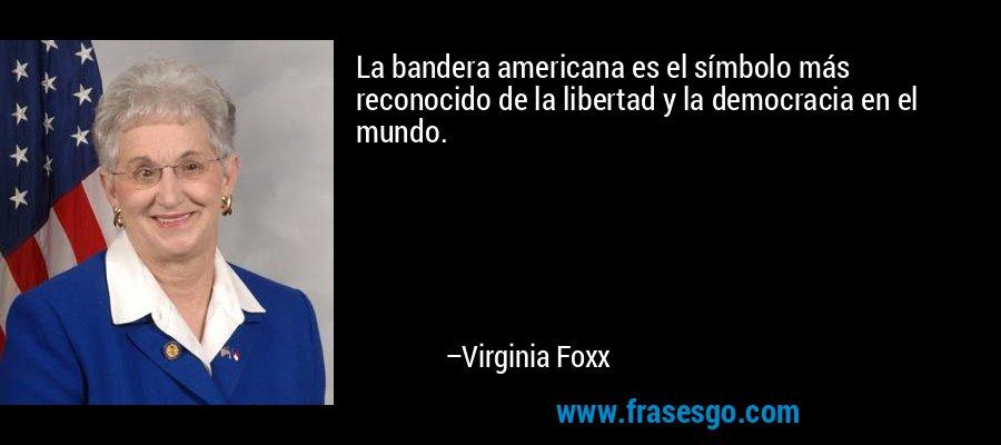 La bandera americana es el símbolo más reconocido de la libertad y la democracia en el mundo. – Virginia Foxx