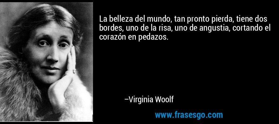 La belleza del mundo, tan pronto pierda, tiene dos bordes, uno de la risa, uno de angustia, cortando el corazón en pedazos. – Virginia Woolf