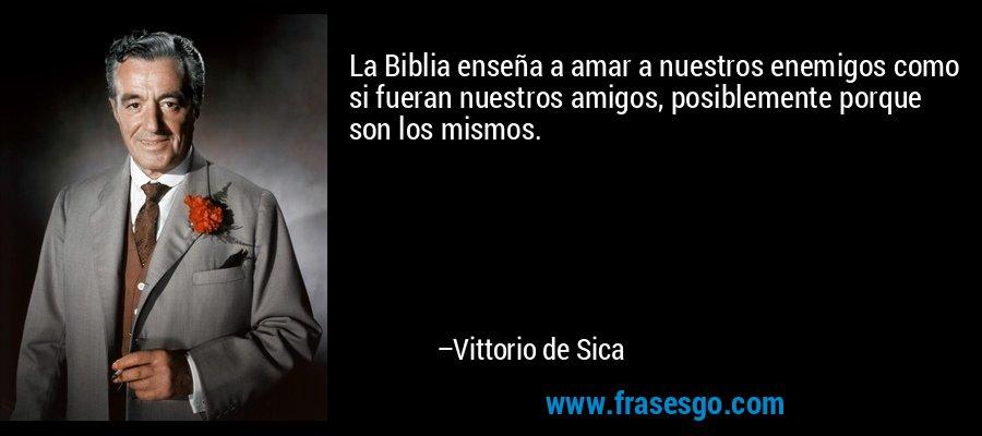 La Biblia enseña a amar a nuestros enemigos como si fueran nuestros amigos, posiblemente porque son los mismos. – Vittorio de Sica