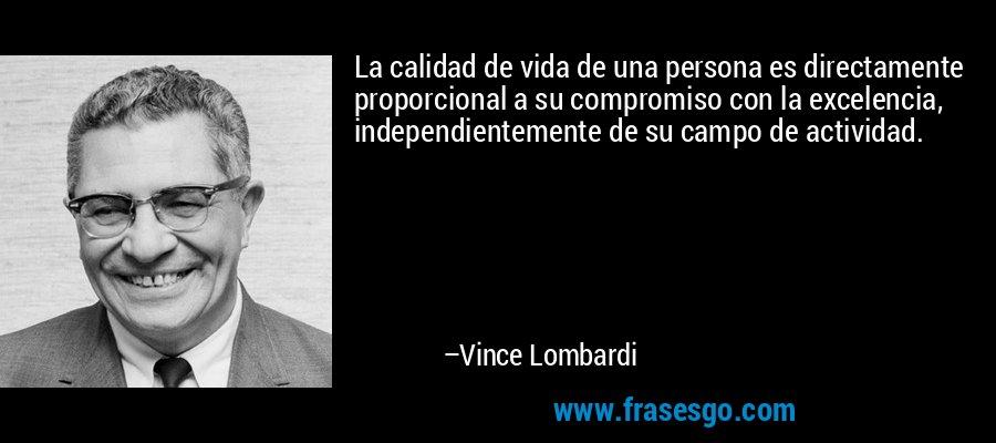 La calidad de vida de una persona es directamente proporcional a su compromiso con la excelencia, independientemente de su campo de actividad. – Vince Lombardi