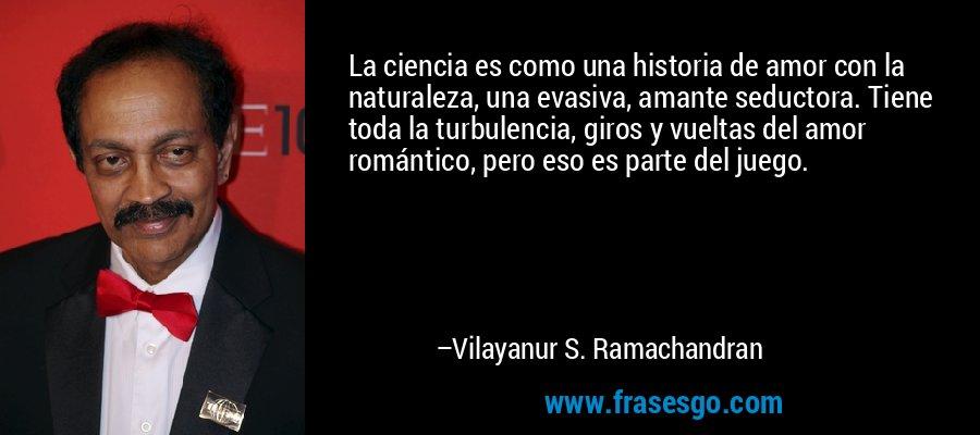 La ciencia es como una historia de amor con la naturaleza, una evasiva, amante seductora. Tiene toda la turbulencia, giros y vueltas del amor romántico, pero eso es parte del juego. – Vilayanur S. Ramachandran