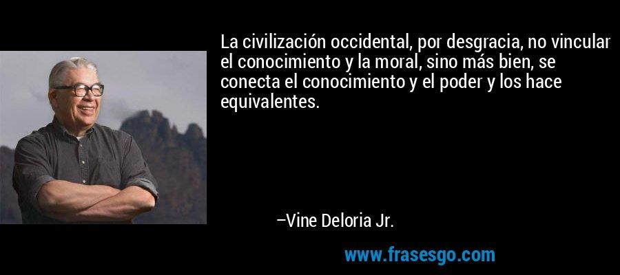 La civilización occidental, por desgracia, no vincular el conocimiento y la moral, sino más bien, se conecta el conocimiento y el poder y los hace equivalentes. – Vine Deloria Jr.