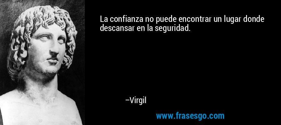 La confianza no puede encontrar un lugar donde descansar en la seguridad. – Virgil