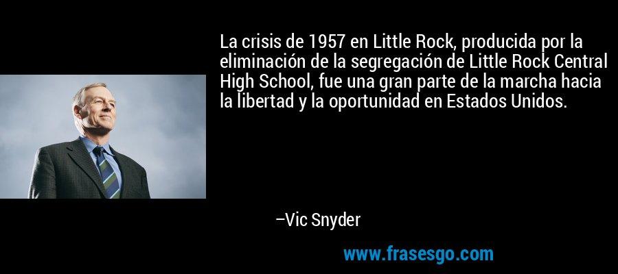 La crisis de 1957 en Little Rock, producida por la eliminación de la segregación de Little Rock Central High School, fue una gran parte de la marcha hacia la libertad y la oportunidad en Estados Unidos. – Vic Snyder