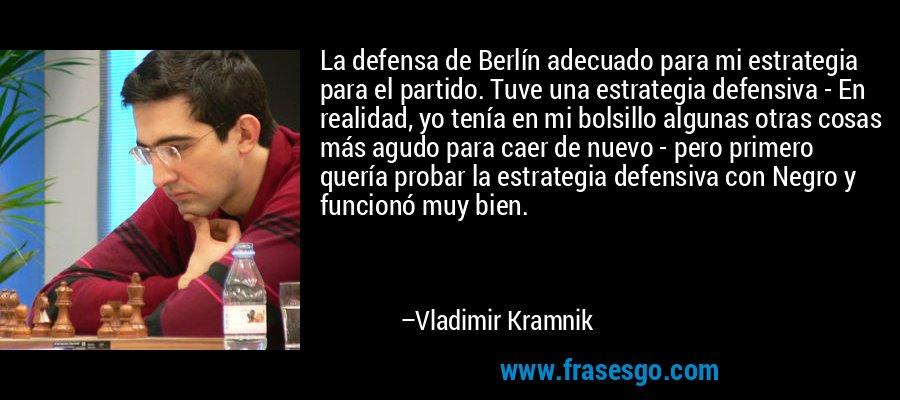 La defensa de Berlín adecuado para mi estrategia para el partido. Tuve una estrategia defensiva - En realidad, yo tenía en mi bolsillo algunas otras cosas más agudo para caer de nuevo - pero primero quería probar la estrategia defensiva con Negro y funcionó muy bien. – Vladimir Kramnik