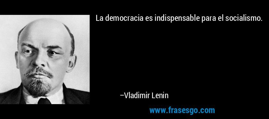 La democracia es indispensable para el socialismo. – Vladimir Lenin