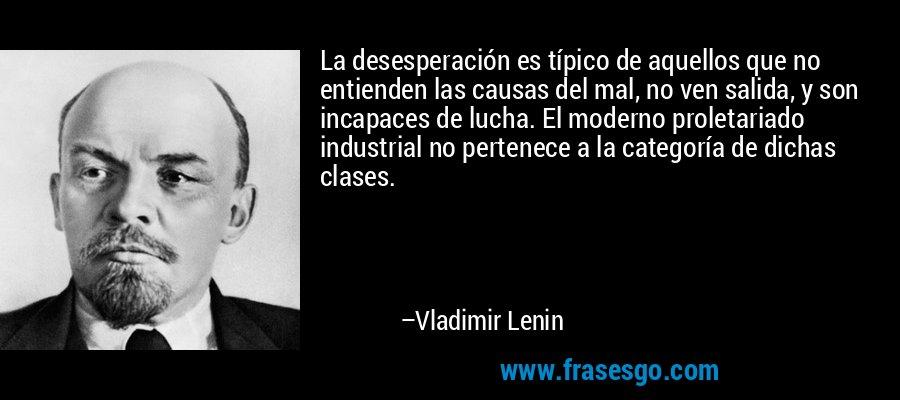 La desesperación es típico de aquellos que no entienden las causas del mal, no ven salida, y son incapaces de lucha. El moderno proletariado industrial no pertenece a la categoría de dichas clases. – Vladimir Lenin