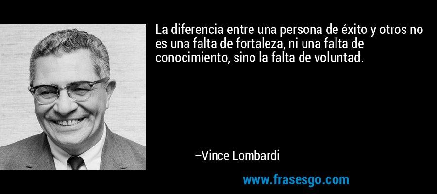 La diferencia entre una persona de éxito y otros no es una falta de fortaleza, ni una falta de conocimiento, sino la falta de voluntad. – Vince Lombardi